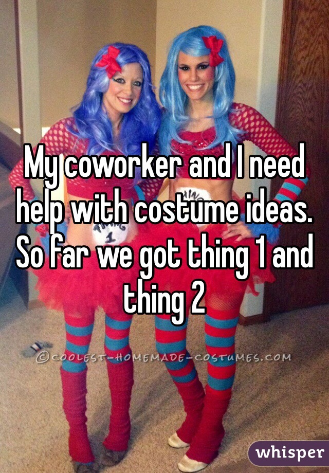 My coworker and I need help with costume ideas. So far we got thing 1 and thing 2