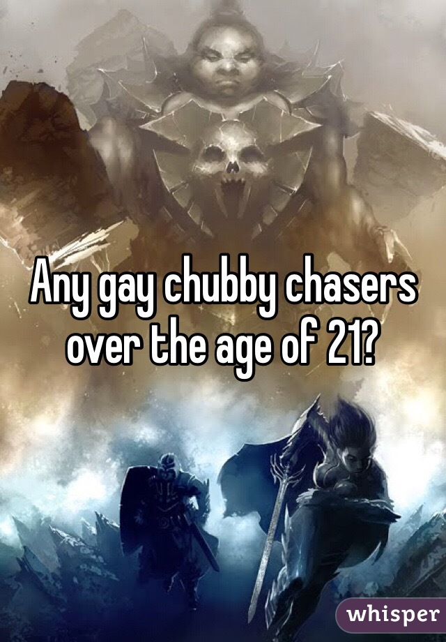 Any gay chubby chasers over the age of 21?
