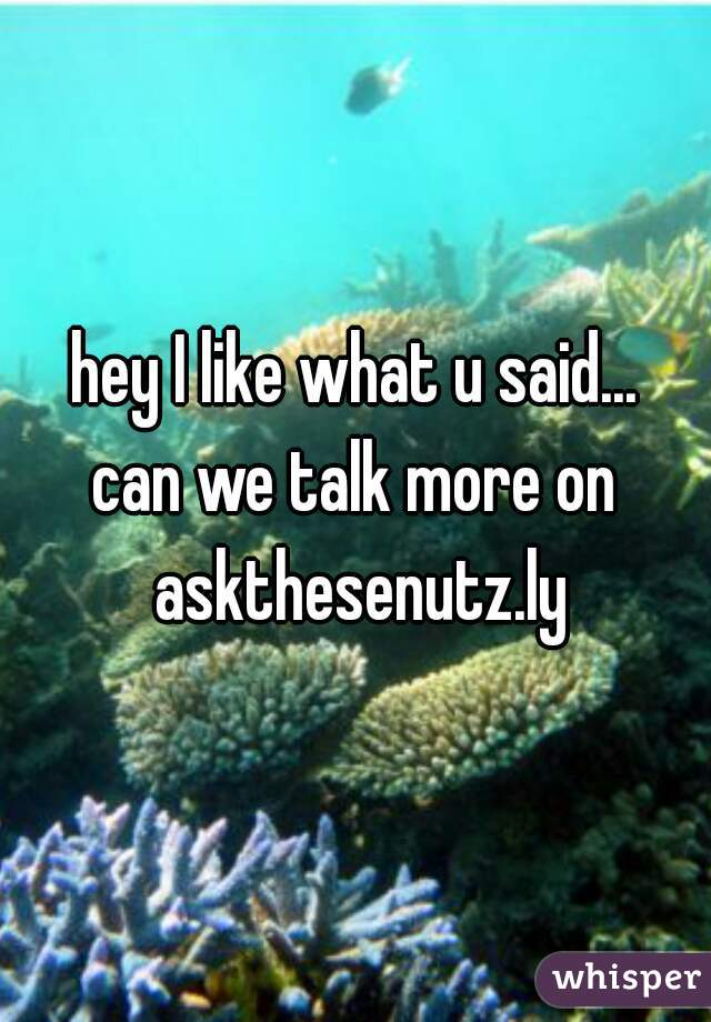 hey I like what u said...  can we talk more on askthesenutz.ly