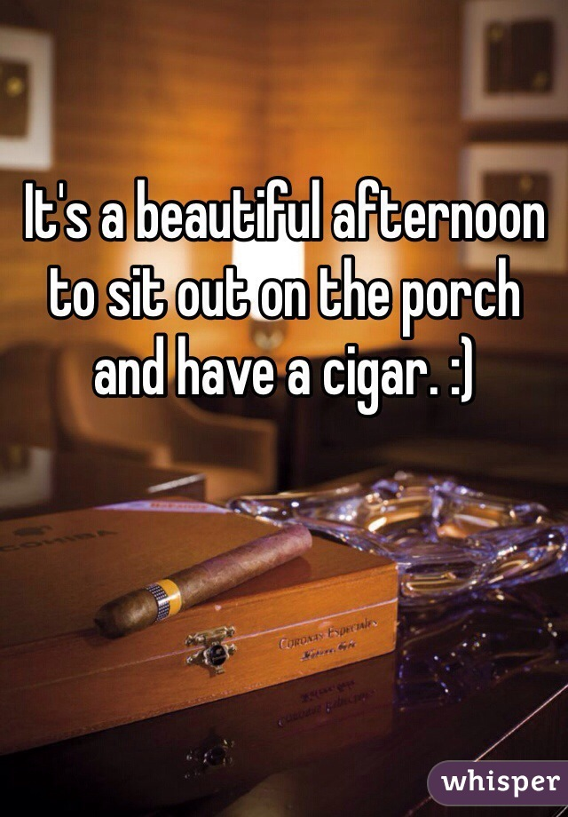 It's a beautiful afternoon to sit out on the porch and have a cigar. :)