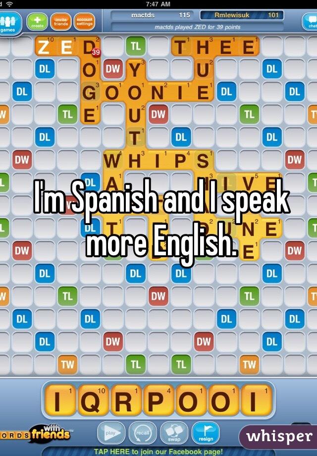 I'm Spanish and I speak more English.