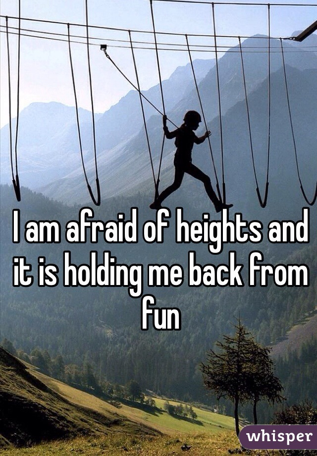 I am afraid of heights and it is holding me back from fun