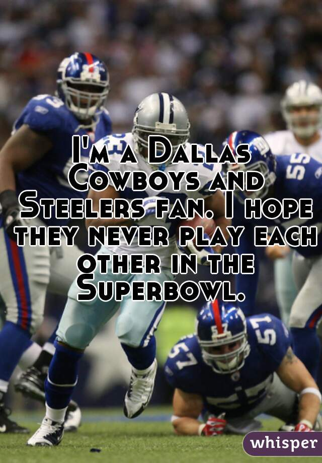 I'm a Dallas Cowboys and Steelers fan. I hope they never play each other in the Superbowl.