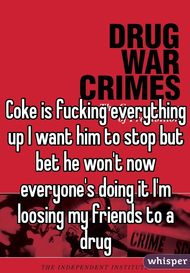 Coke is fucking everything up I want him to stop but bet he won't now everyone's doing it I'm loosing my friends to a drug