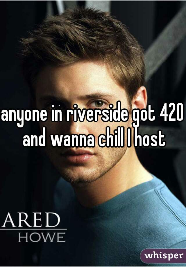 anyone in riverside got 420 and wanna chill I host