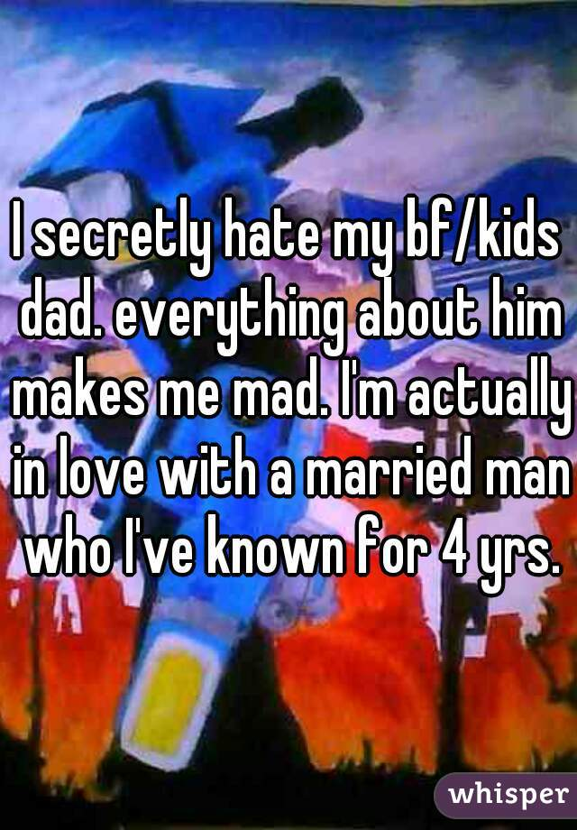 I secretly hate my bf/kids dad. everything about him makes me mad. I'm actually in love with a married man who I've known for 4 yrs.
