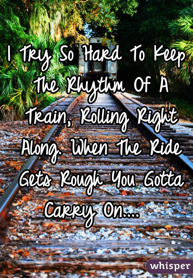 I Try So Hard To Keep The Rhythm Of A Train, Rolling Right Along. When The Ride Gets Rough You Gotta Carry On....