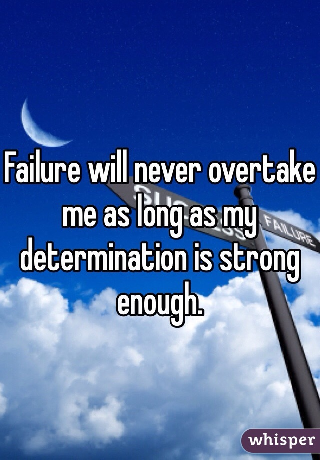 Failure will never overtake me as long as my determination is strong enough.