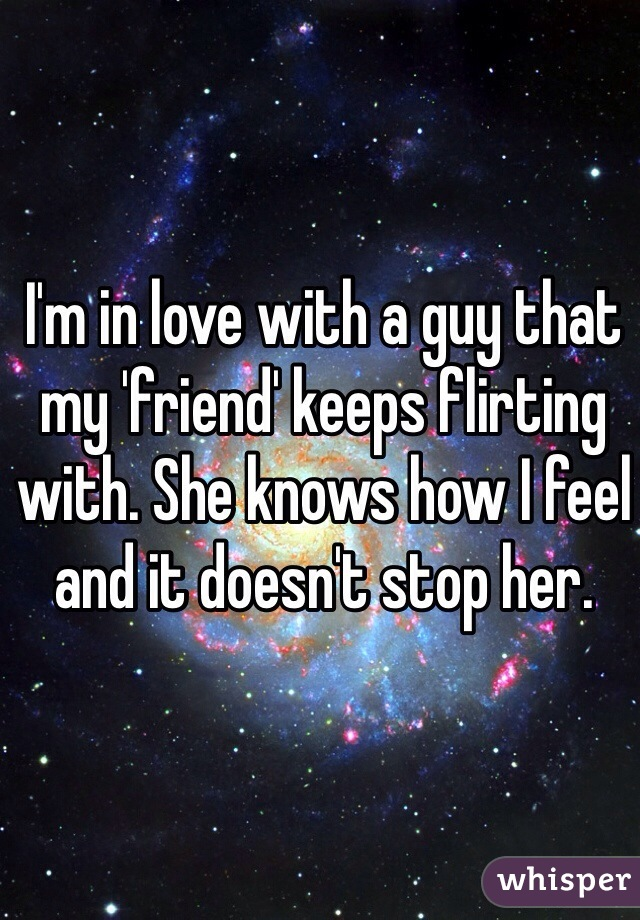 I'm in love with a guy that my 'friend' keeps flirting with. She knows how I feel and it doesn't stop her.