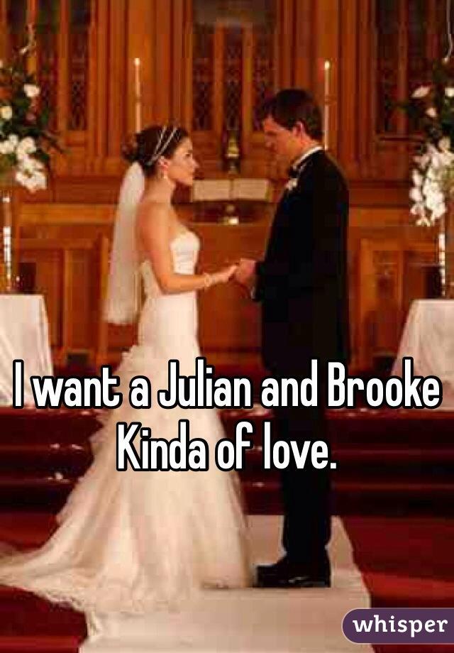 I want a Julian and Brooke Kinda of love.