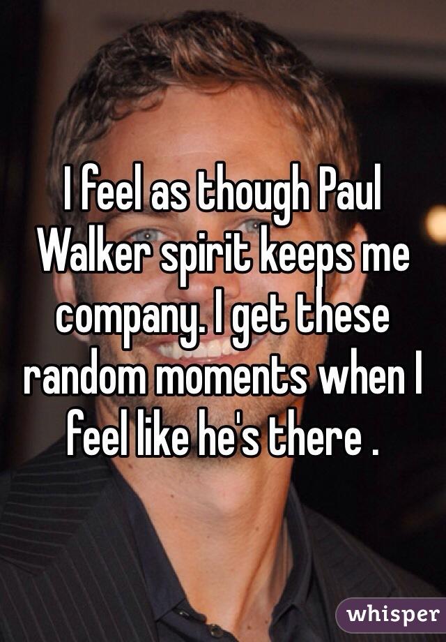 I feel as though Paul Walker spirit keeps me company. I get these random moments when I feel like he's there .