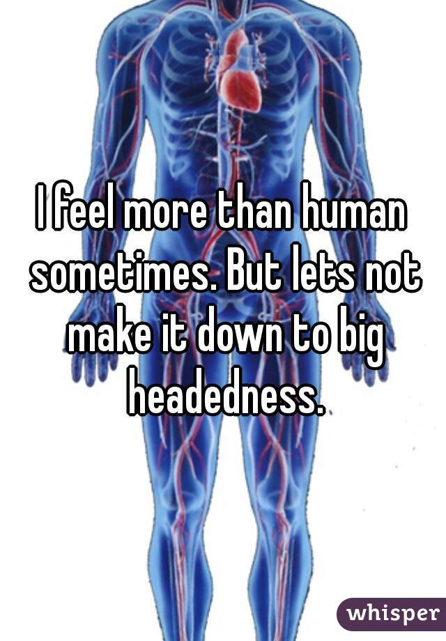 I feel more than human sometimes. But lets not make it down to big headedness.