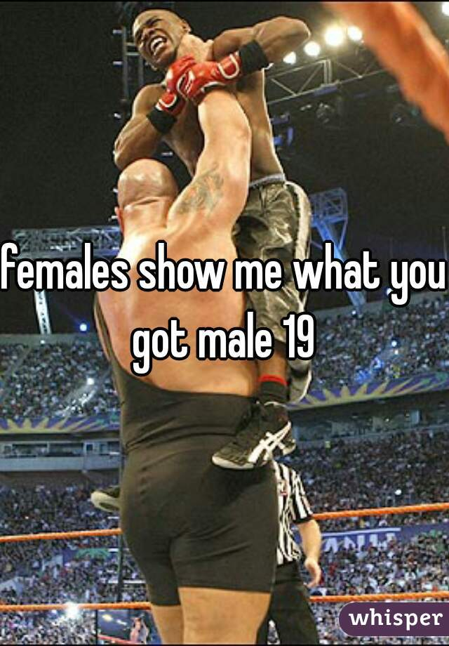 females show me what you got male 19