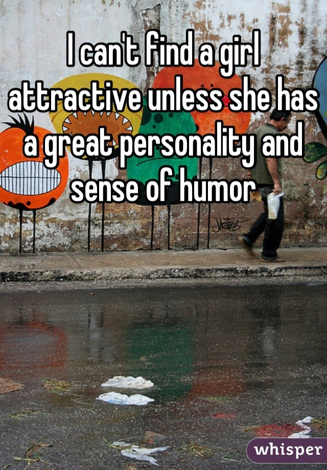 I can't find a girl attractive unless she has a great personality and sense of humor