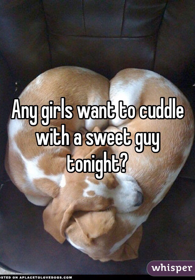 Any girls want to cuddle with a sweet guy tonight?