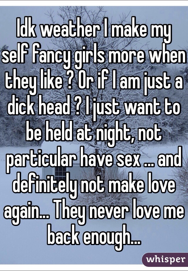 Idk weather I make my self fancy girls more when they like ? Or if I am just a dick head ? I just want to be held at night, not particular have sex ... and definitely not make love again... They never love me back enough...