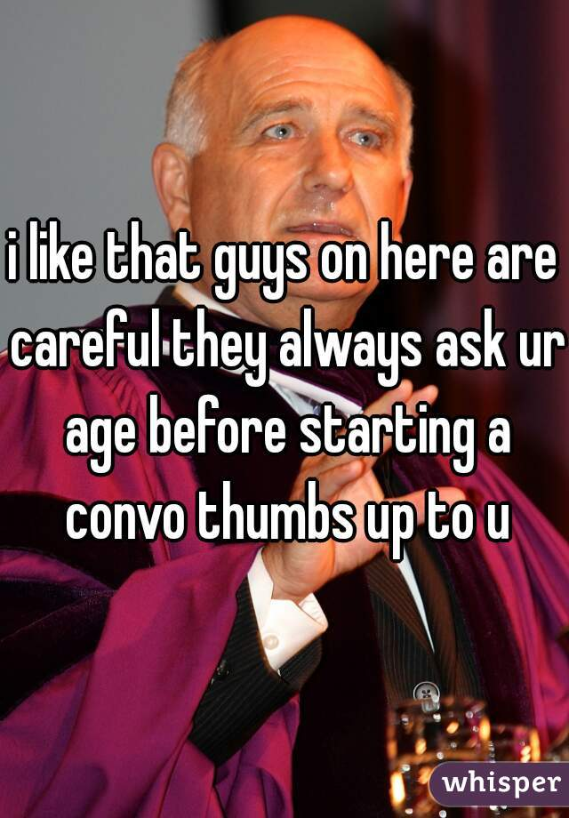 i like that guys on here are careful they always ask ur age before starting a convo thumbs up to u