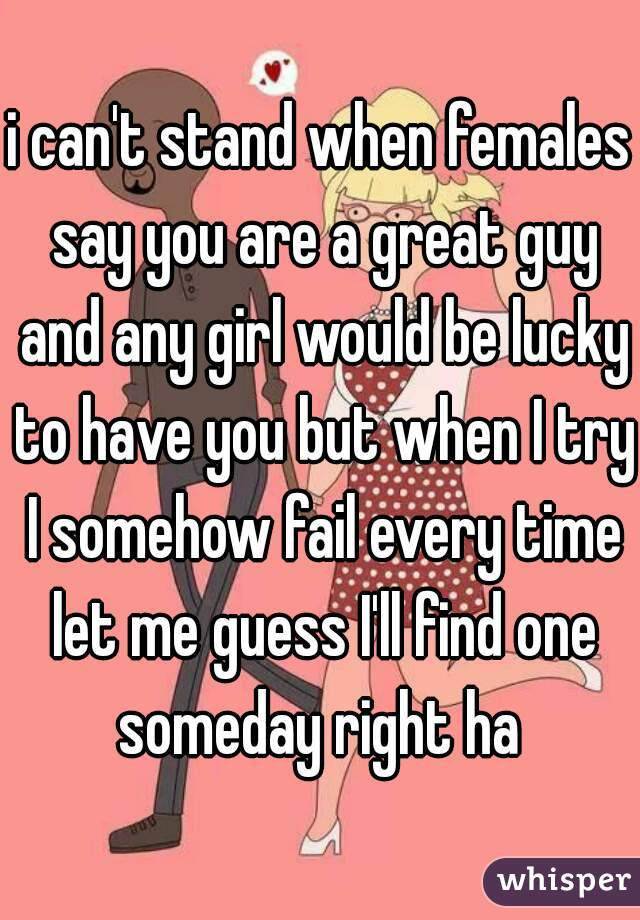 i can't stand when females say you are a great guy and any girl would be lucky to have you but when I try I somehow fail every time let me guess I'll find one someday right ha