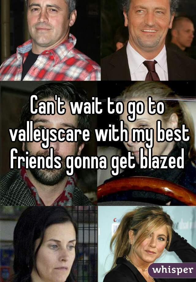 Can't wait to go to valleyscare with my best friends gonna get blazed