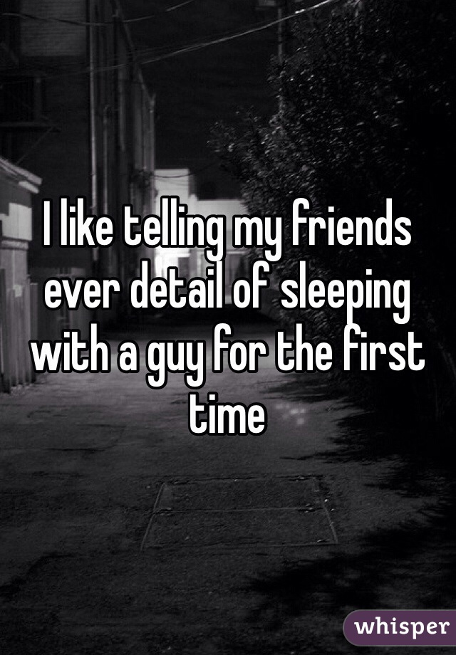 I like telling my friends ever detail of sleeping with a guy for the first time