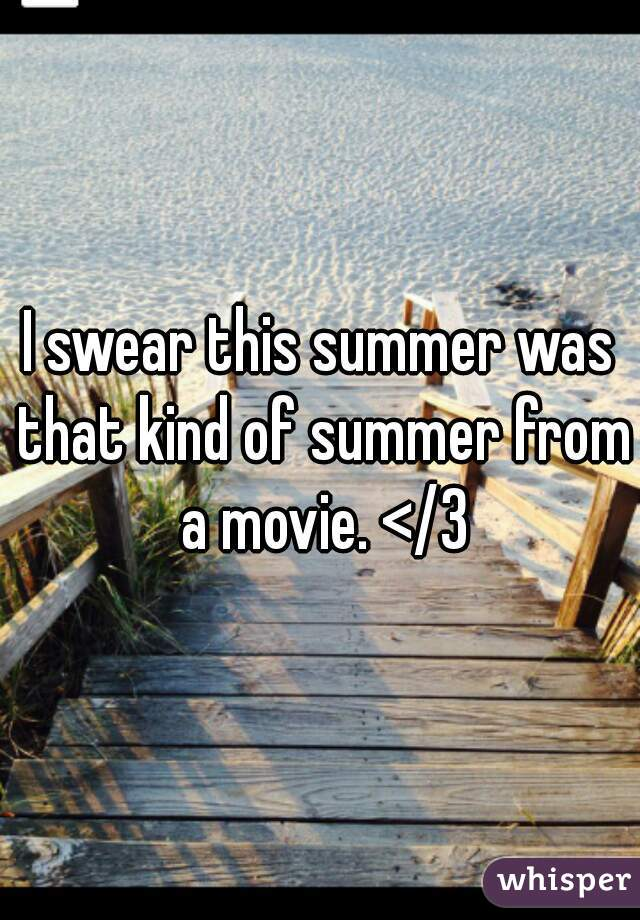 I swear this summer was that kind of summer from a movie. </3