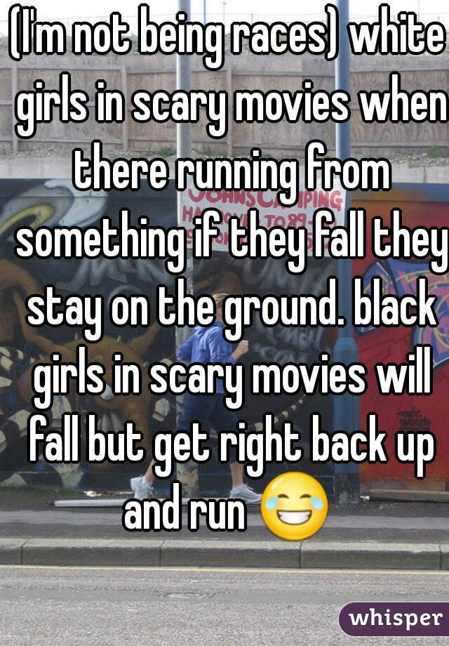 (I'm not being races) white girls in scary movies when there running from something if they fall they stay on the ground. black girls in scary movies will fall but get right back up and run 😂