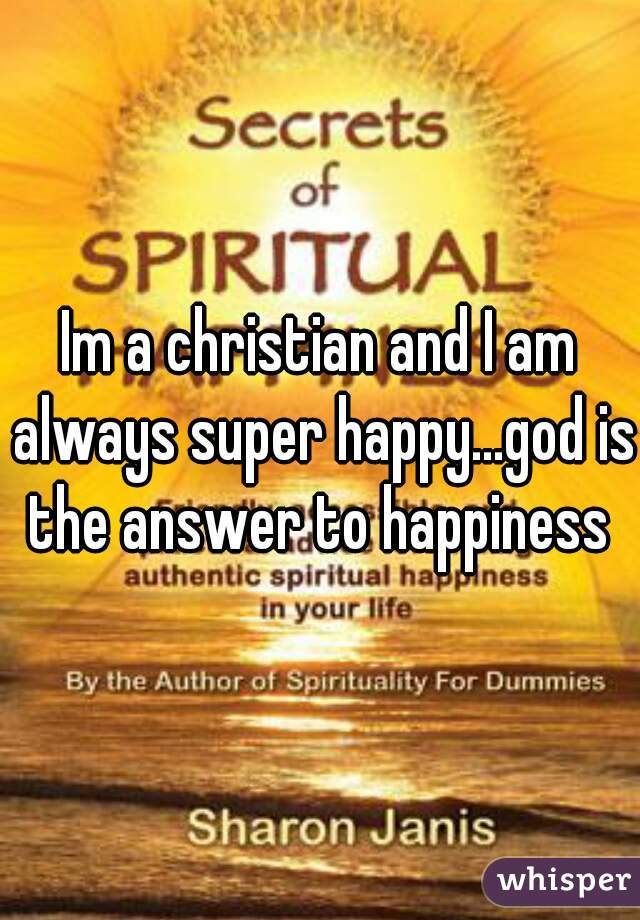 Im a christian and I am always super happy...god is the answer to happiness