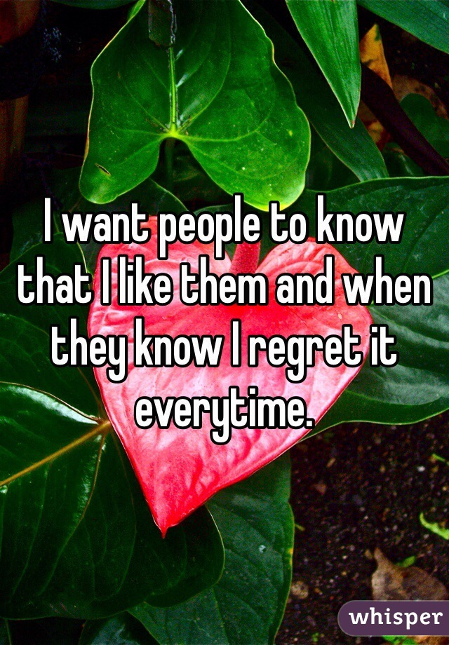 I want people to know that I like them and when they know I regret it everytime.
