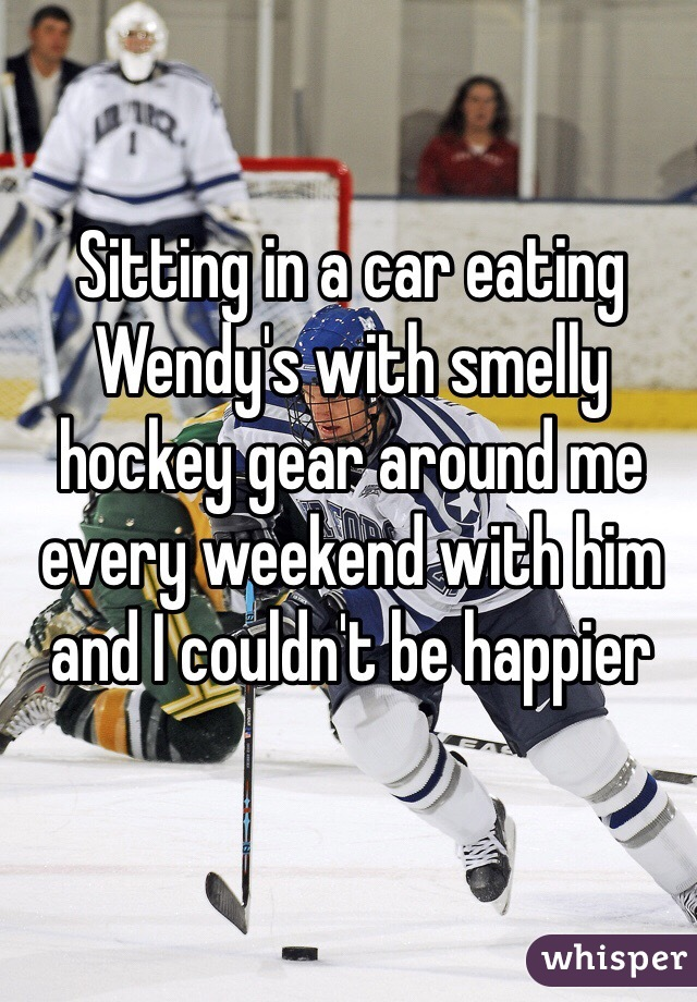 Sitting in a car eating Wendy's with smelly hockey gear around me every weekend with him and I couldn't be happier
