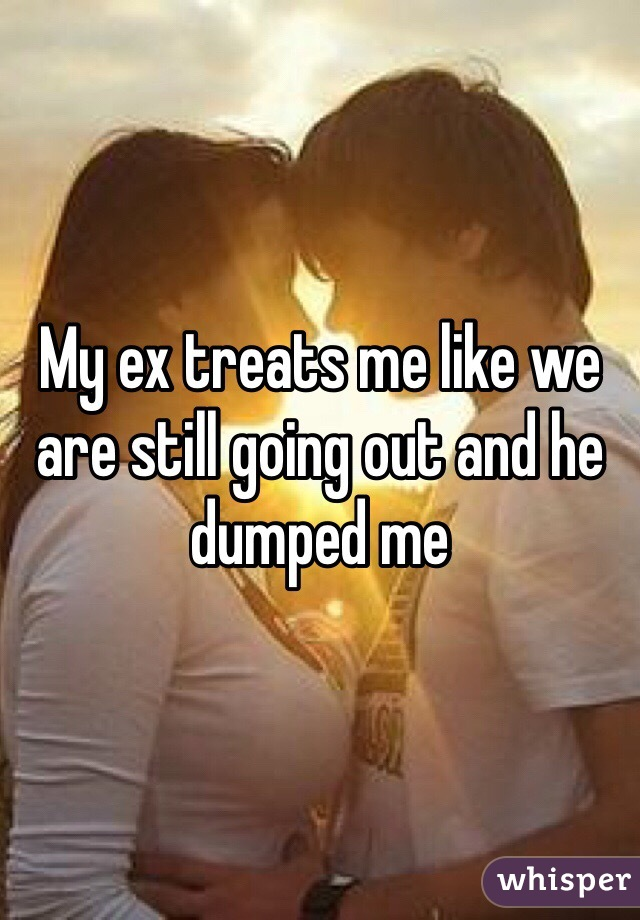 My ex treats me like we are still going out and he dumped me