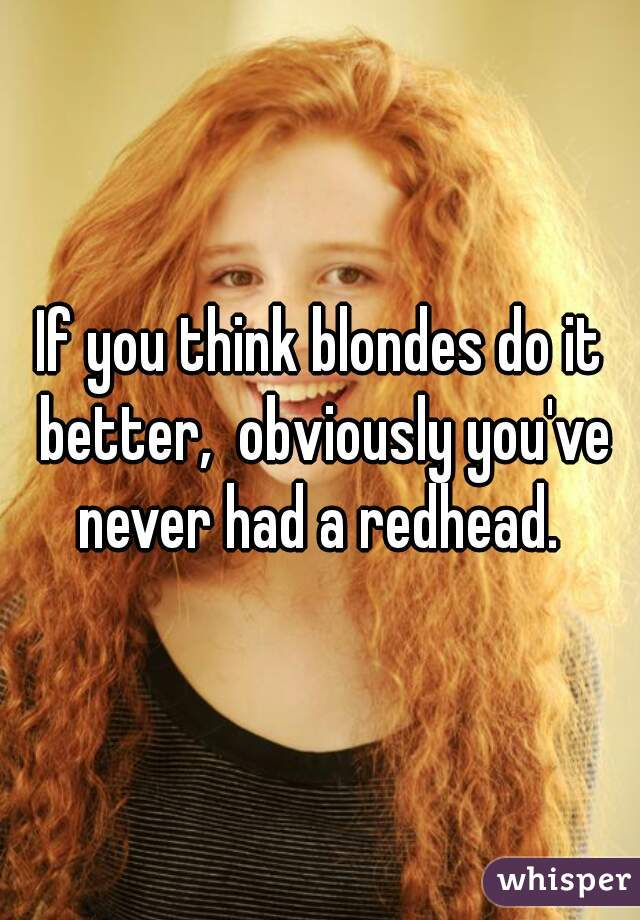 If you think blondes do it better,  obviously you've never had a redhead.