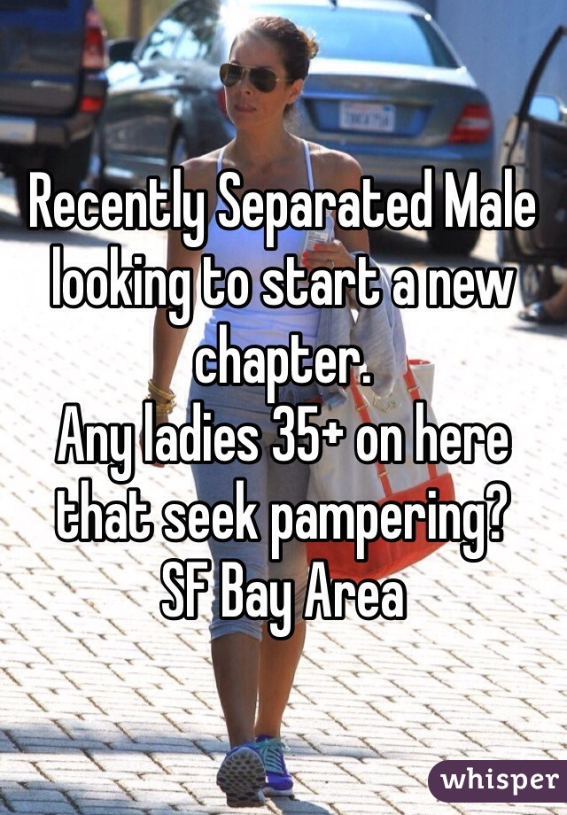 Recently Separated Male looking to start a new chapter. Any ladies 35+ on here that seek pampering? SF Bay Area