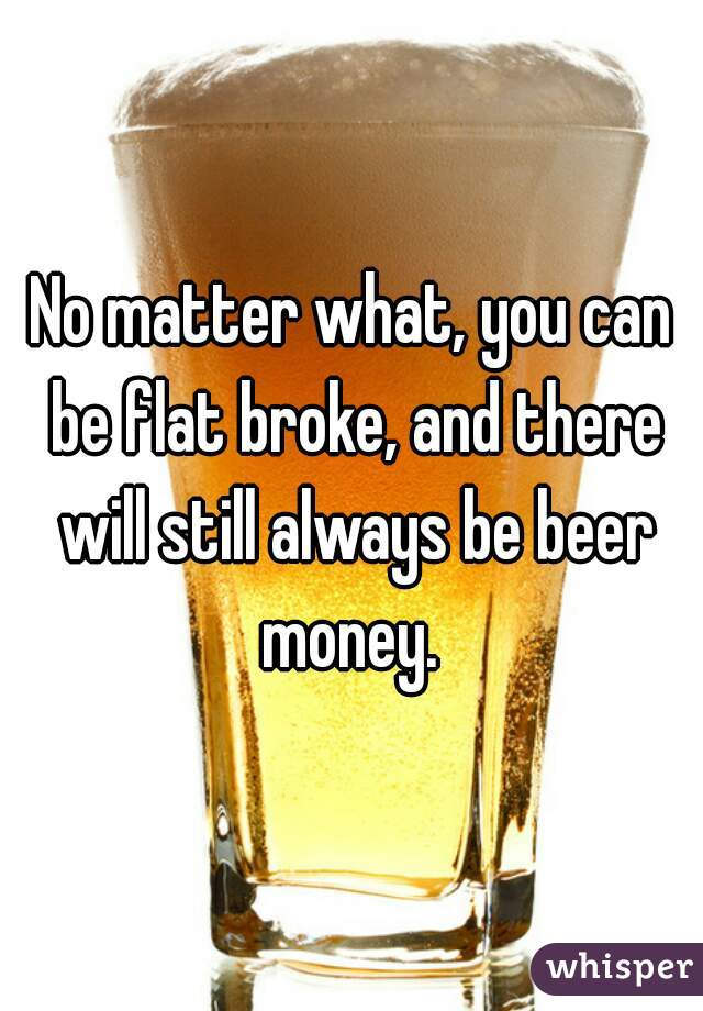 No matter what, you can be flat broke, and there will still always be beer money.
