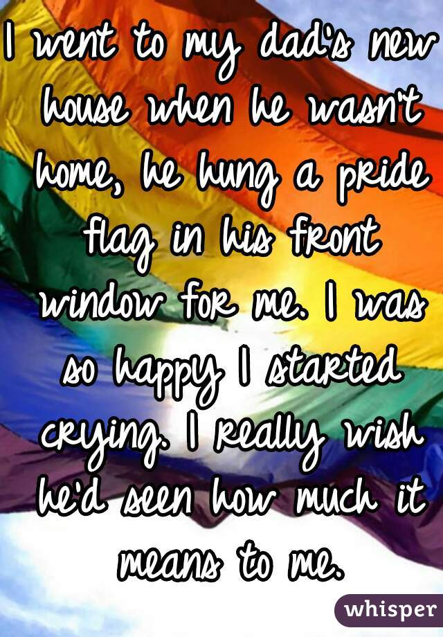 I went to my dad's new house when he wasn't home, he hung a pride flag in his front window for me. I was so happy I started crying. I really wish he'd seen how much it means to me.