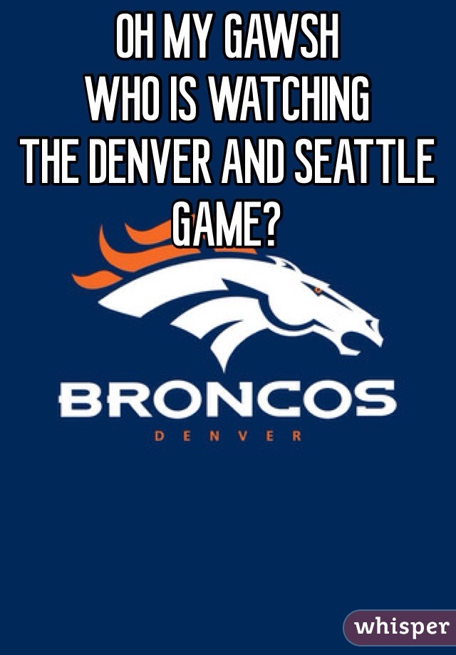 OH MY GAWSH WHO IS WATCHING THE DENVER AND SEATTLE  GAME?
