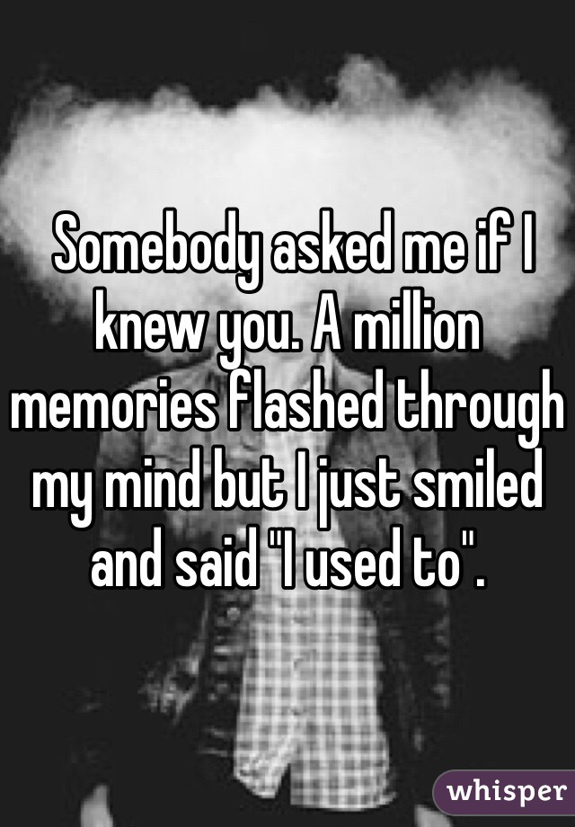 "Somebody asked me if I knew you. A million memories flashed through my mind but I just smiled and said ""I used to""."