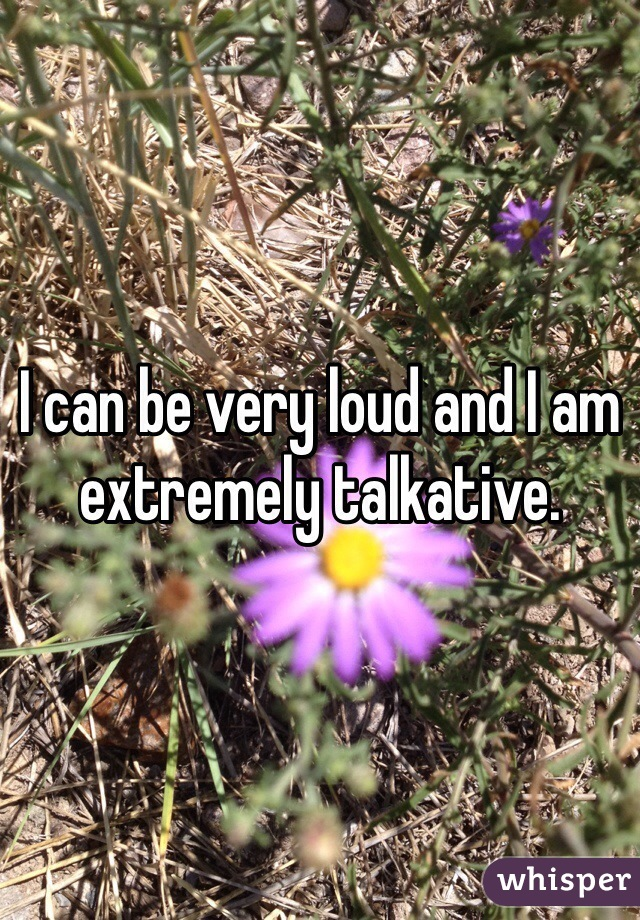 I can be very loud and I am extremely talkative.