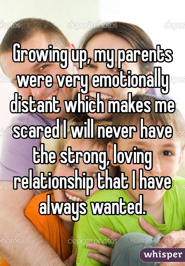 Growing up, my parents were very emotionally distant which makes me scared I will never have the strong, loving relationship that I have always wanted.