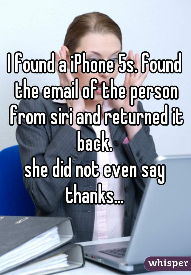 I found a iPhone 5s. found the email of the person from siri and returned it back.  she did not even say thanks...