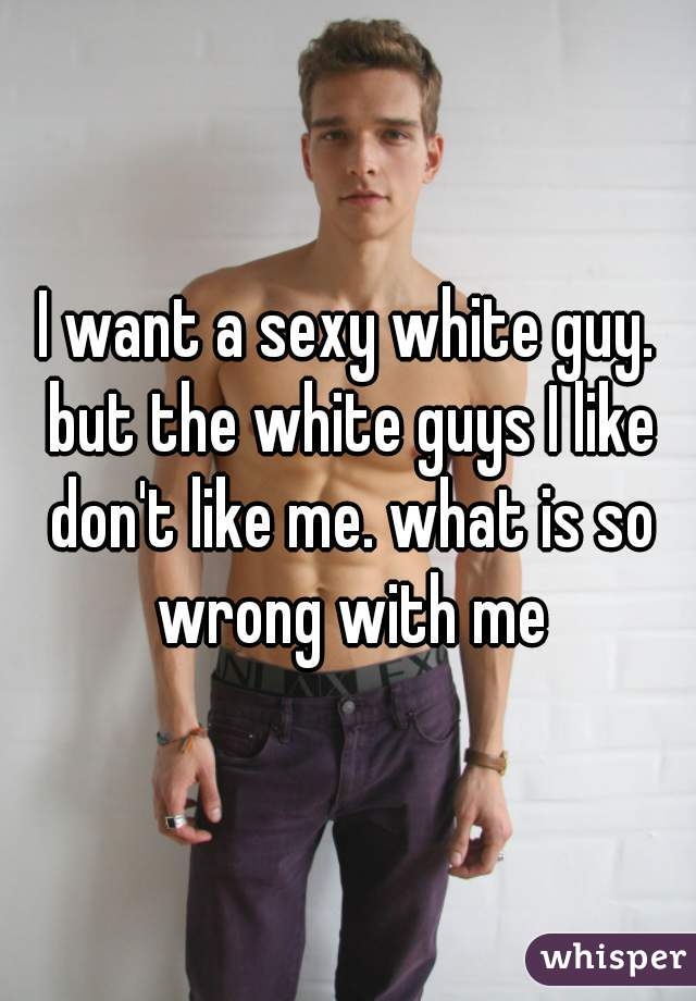 I want a sexy white guy. but the white guys I like don't like me. what is so wrong with me