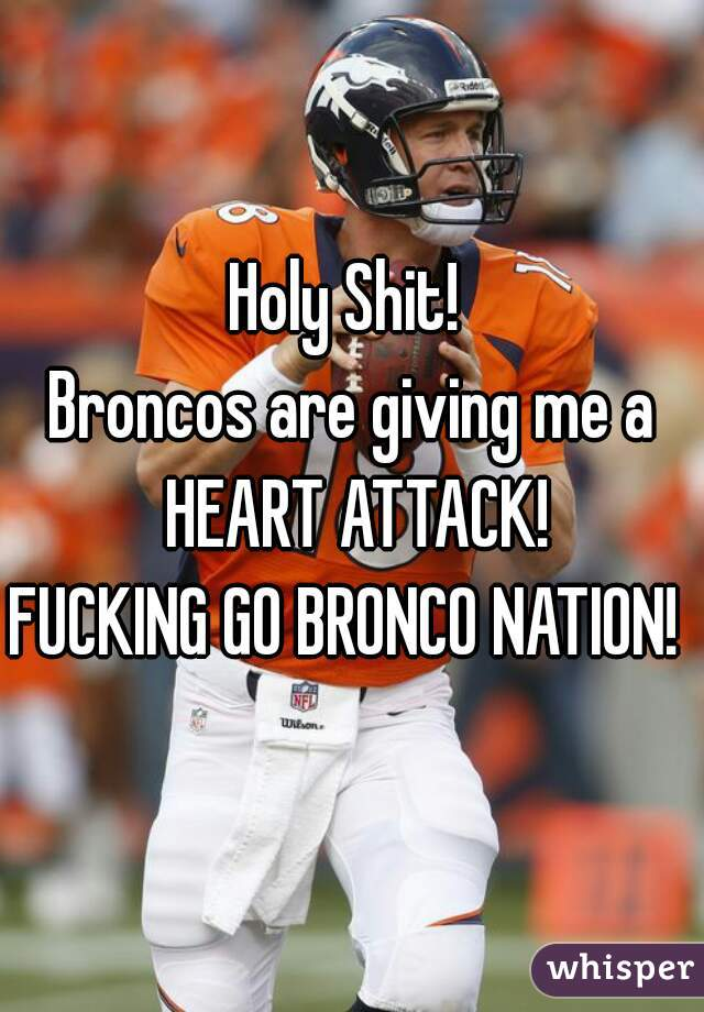 Holy Shit!  Broncos are giving me a HEART ATTACK! FUCKING GO BRONCO NATION!