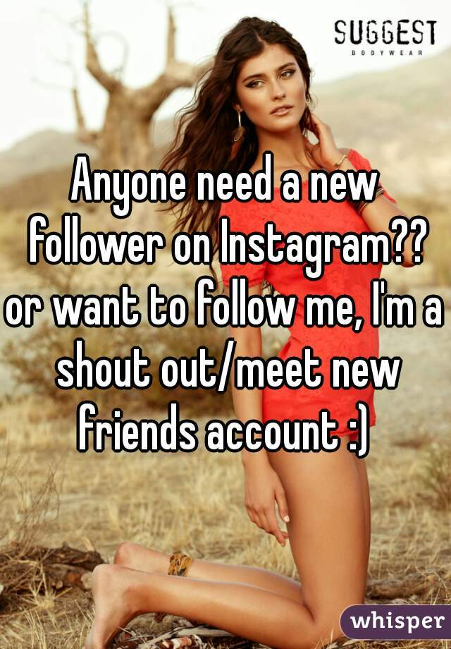 Anyone need a new follower on Instagram??  or want to follow me, I'm a shout out/meet new friends account :)