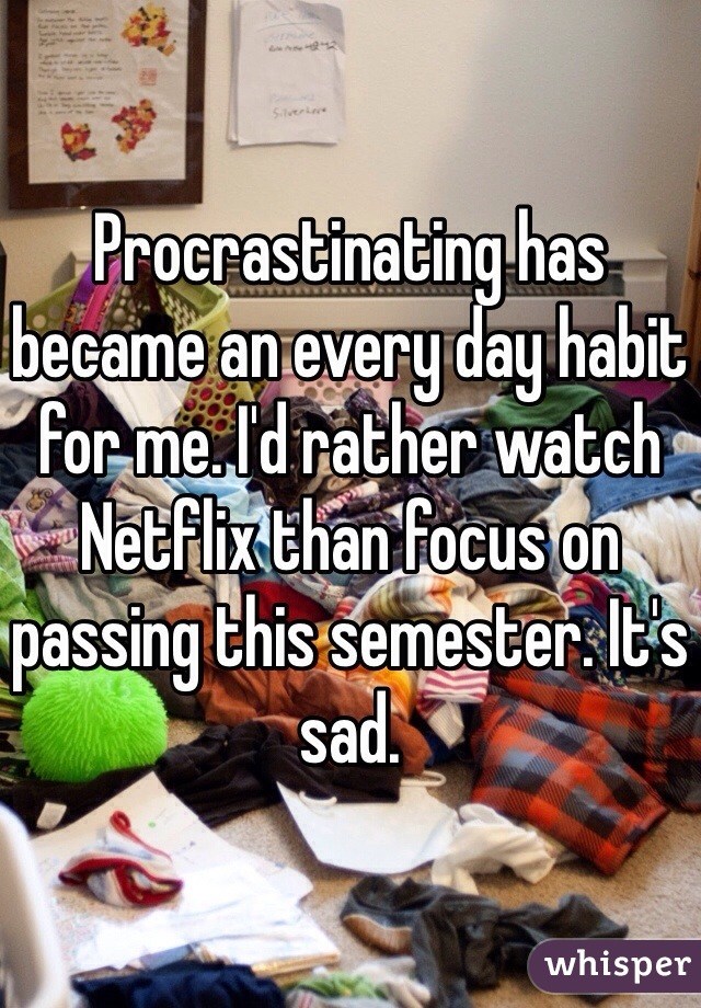 Procrastinating has became an every day habit for me. I'd rather watch Netflix than focus on passing this semester. It's sad.