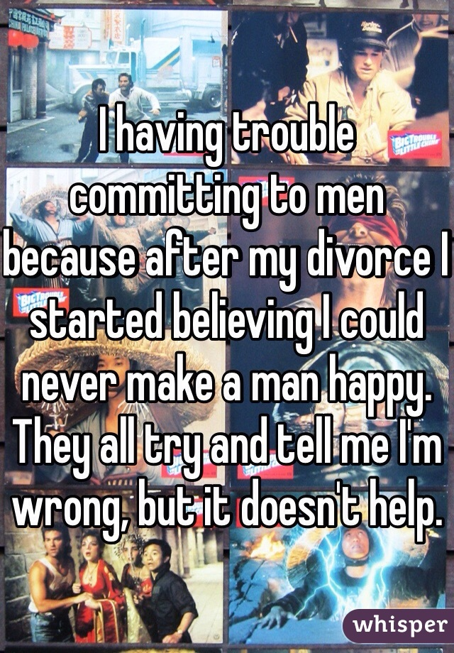 I having trouble committing to men because after my divorce I started believing I could never make a man happy. They all try and tell me I'm wrong, but it doesn't help.