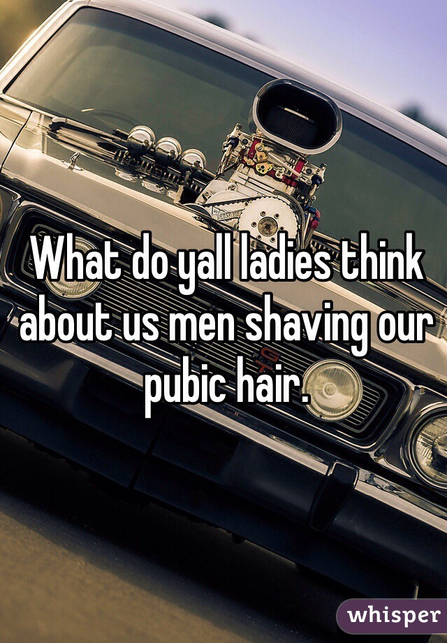 What do yall ladies think about us men shaving our pubic hair.