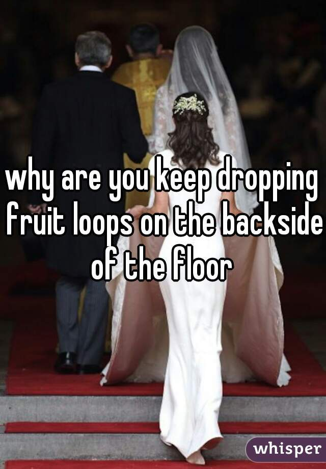 why are you keep dropping fruit loops on the backside of the floor