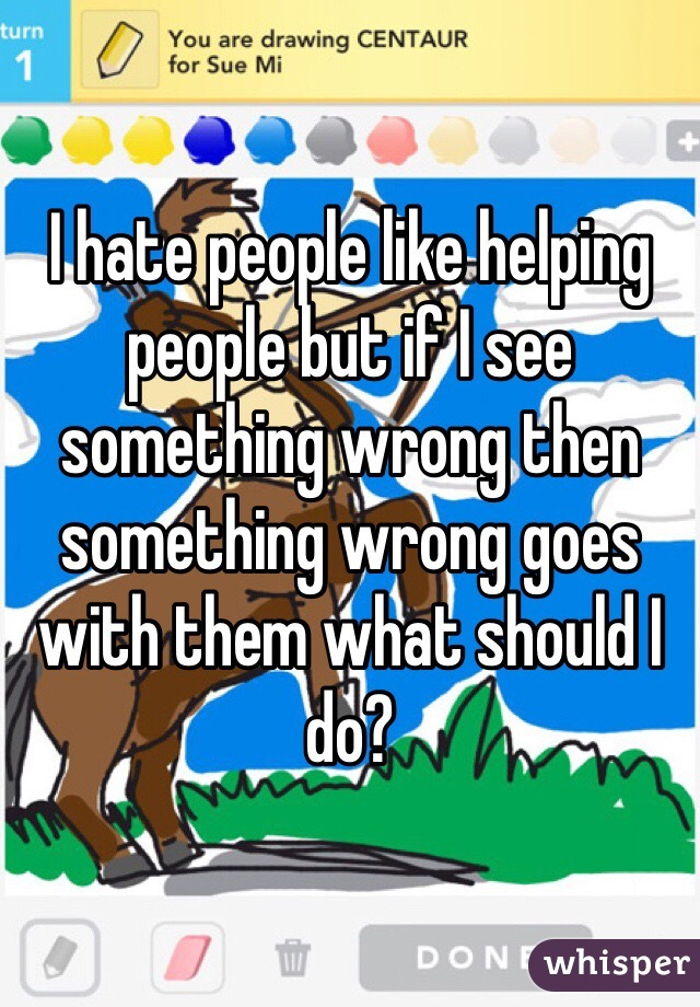I hate people like helping people but if I see something wrong then something wrong goes with them what should I do?