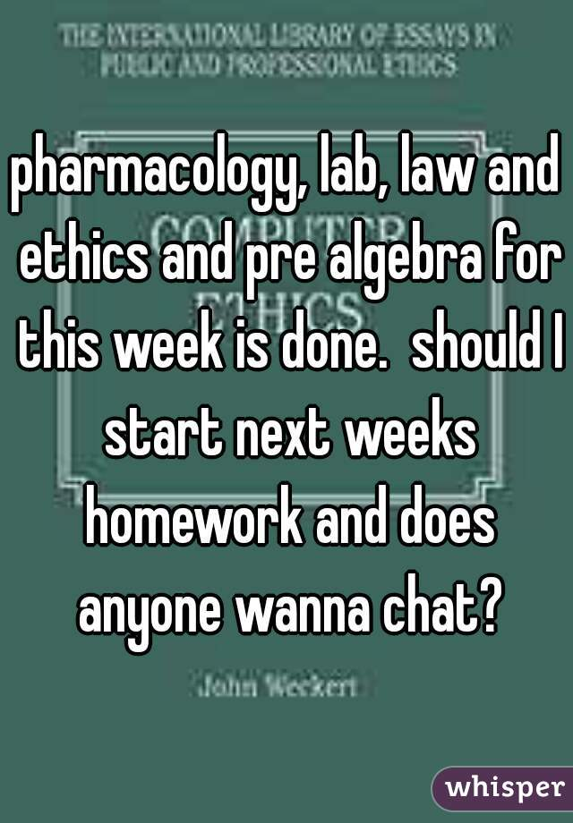pharmacology, lab, law and ethics and pre algebra for this week is done.  should I start next weeks homework and does anyone wanna chat?