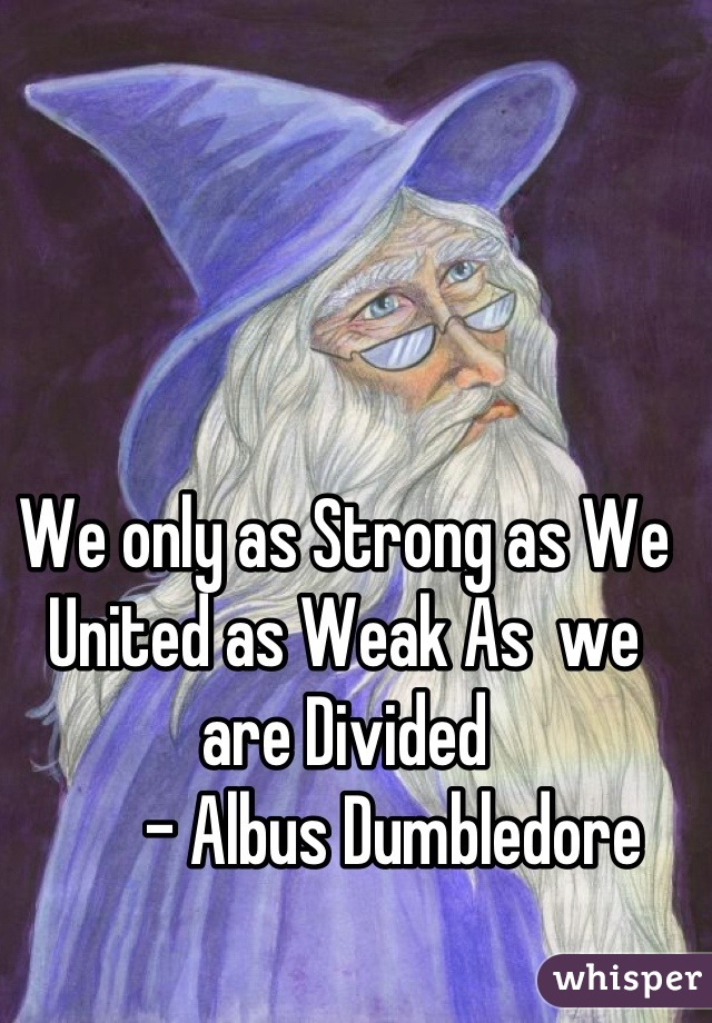 We only as Strong as We United as Weak As  we are Divided         - Albus Dumbledore