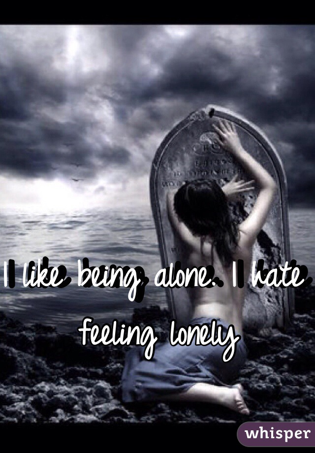 I like being alone. I hate feeling lonely